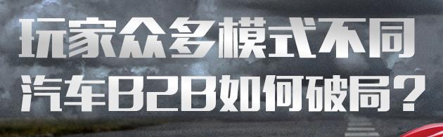 玩家众多模式不同 汽车B2B如何破局